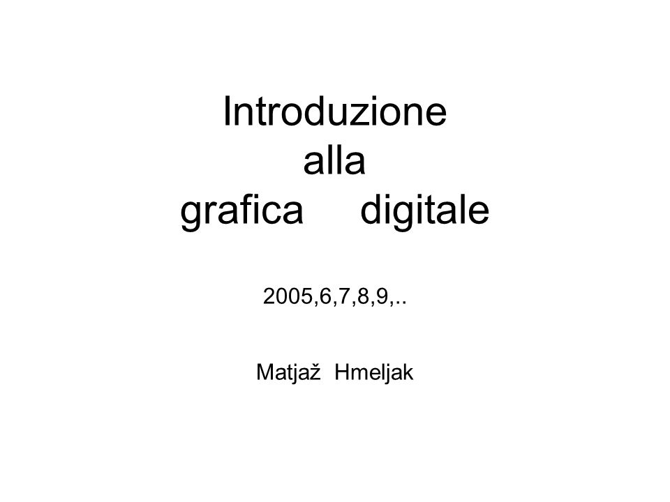 Introduzione alla grafica digitale 2005,6,7,8,9,.. Matjaž Hmeljak