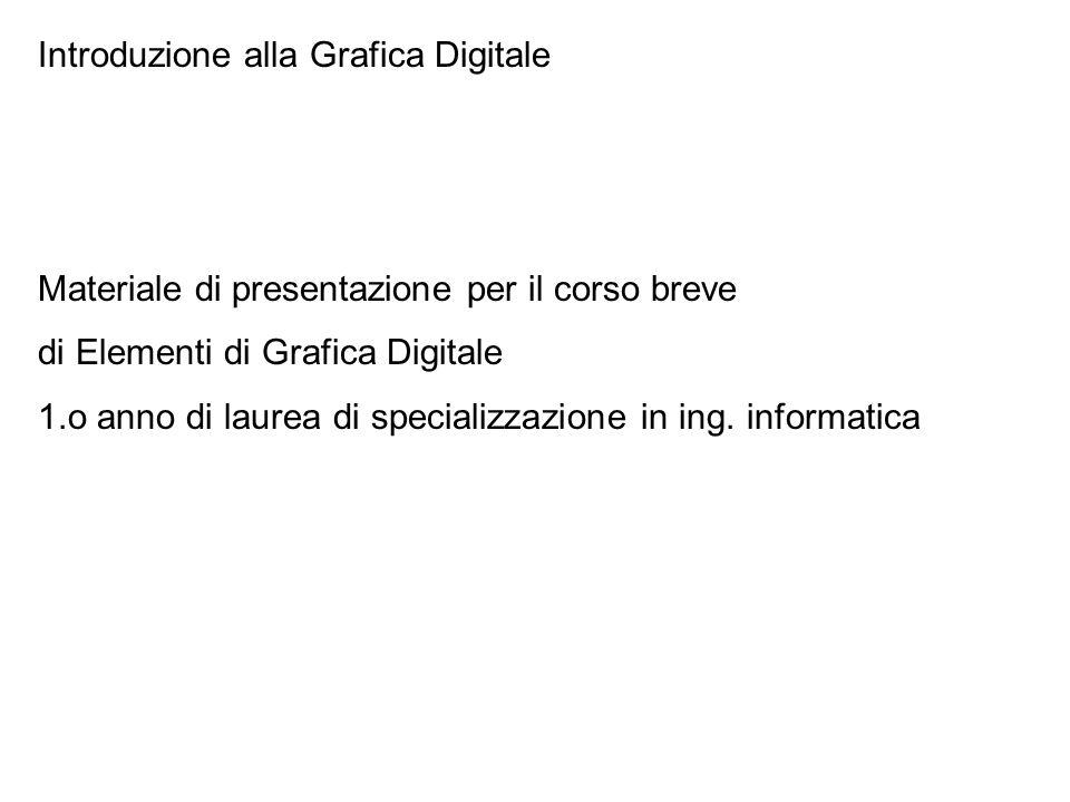 Introduzione alla Grafica Digitale Materiale di presentazione per il corso breve di Elementi di Grafica Digitale 1.o anno di laurea di specializzazione in ing.