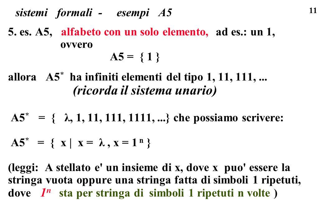 11 sistemi formali - esempi A5 5. es. A5, alfabeto con un solo elemento, ad es.: un 1, ovvero A5 = { 1 } allora A5 * ha infiniti elementi del tipo 1,