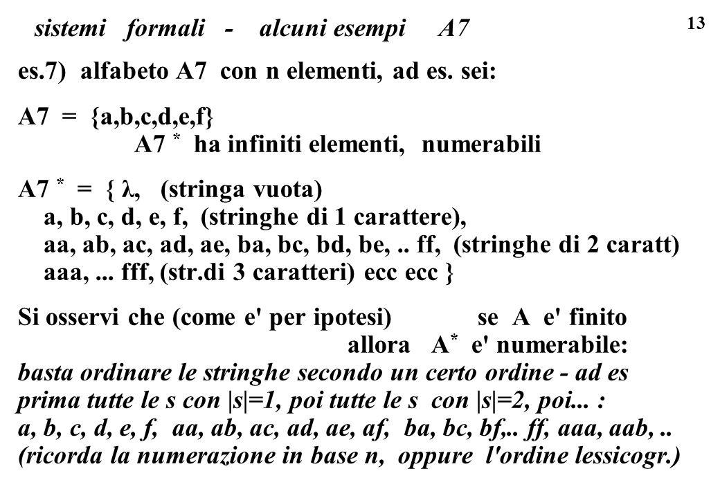 13 sistemi formali - alcuni esempi A7 es.7) alfabeto A7 con n elementi, ad es. sei: A7 = {a,b,c,d,e,f} A7 * ha infiniti elementi, numerabili A7 * = {