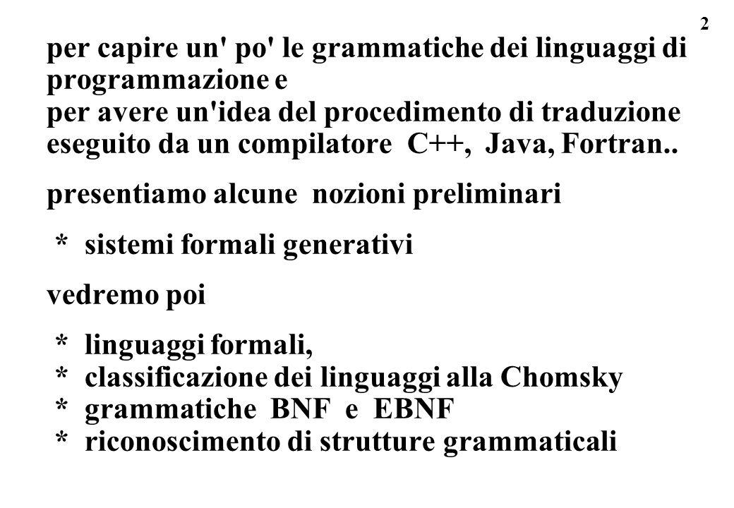 53 sistemi formali: esempio I47 stringhe palindrome: I47) linguaggio delle stringhe palindrome: A = { a,b } [alfabeto di due simboli] B = { a, b, aa, bb } [quattro stringhe base] P = { p1, p2 } [due produzioni, che sono:] p1 = S -> a S a ; p2 = S -> b S b; esercizio: derivare la stringa : abababa la stringa aba b aba ha una b in mezzo, quindi la derivazione partira dalla stringa di base b; b puo produrre b ->1 aba oppure b ->2 bbb, sceglieremo la p1, e abbiamo parte di abababa da aba devo ottenere a babab a quindi uso p2...