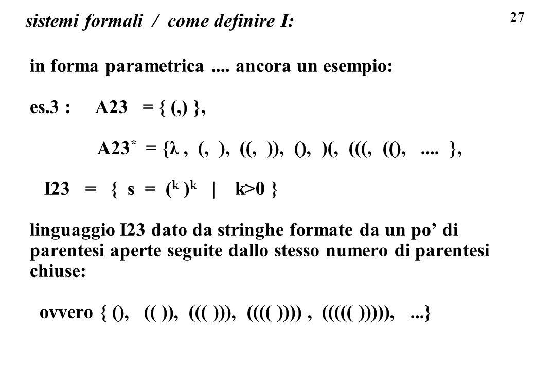 27 sistemi formali / come definire I: in forma parametrica.... ancora un esempio: es.3 : A23 = { (,) }, A23 * = {λ, (, ), ((, )), (), )(, (((, ((),...