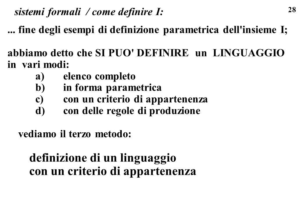 28 sistemi formali / come definire I:... fine degli esempi di definizione parametrica dell'insieme I; abbiamo detto che SI PUO' DEFINIRE un LINGUAGGIO