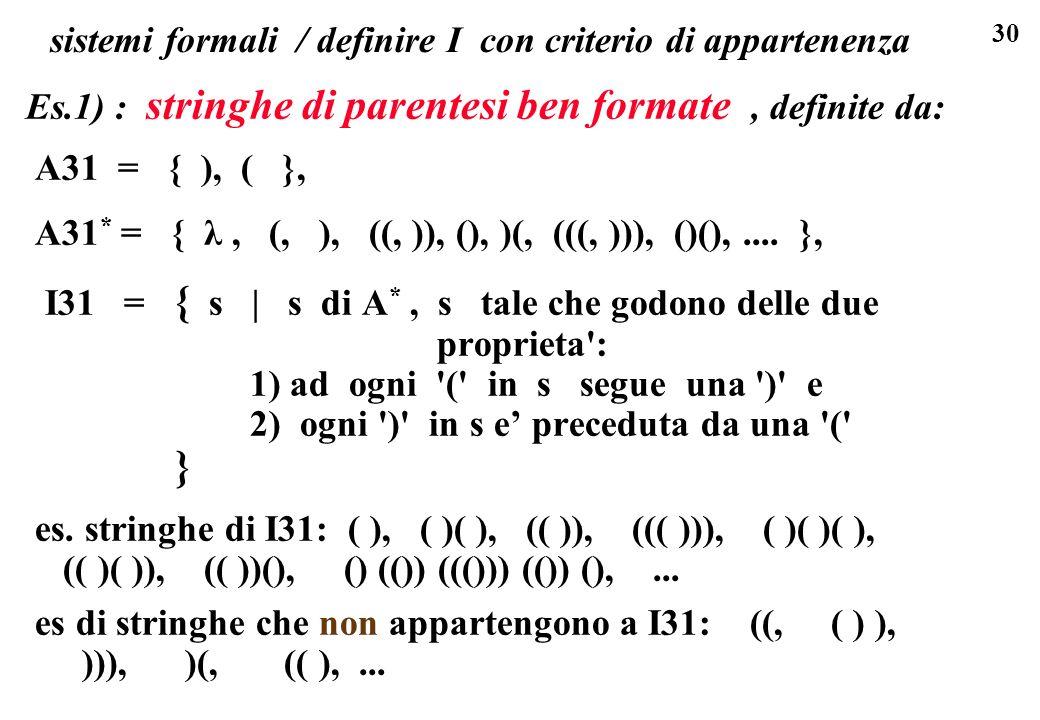 30 sistemi formali / definire I con criterio di appartenenza Es.1) : stringhe di parentesi ben formate, definite da: A31 = { ), ( }, A31 * = { λ, (, )