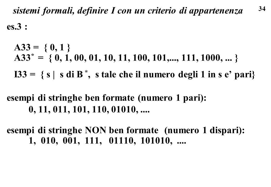 34 sistemi formali, definire I con un criterio di appartenenza es.3 : A33 = { 0, 1 } A33 * = { 0, 1, 00, 01, 10, 11, 100, 101,..., 111, 1000,... } I33