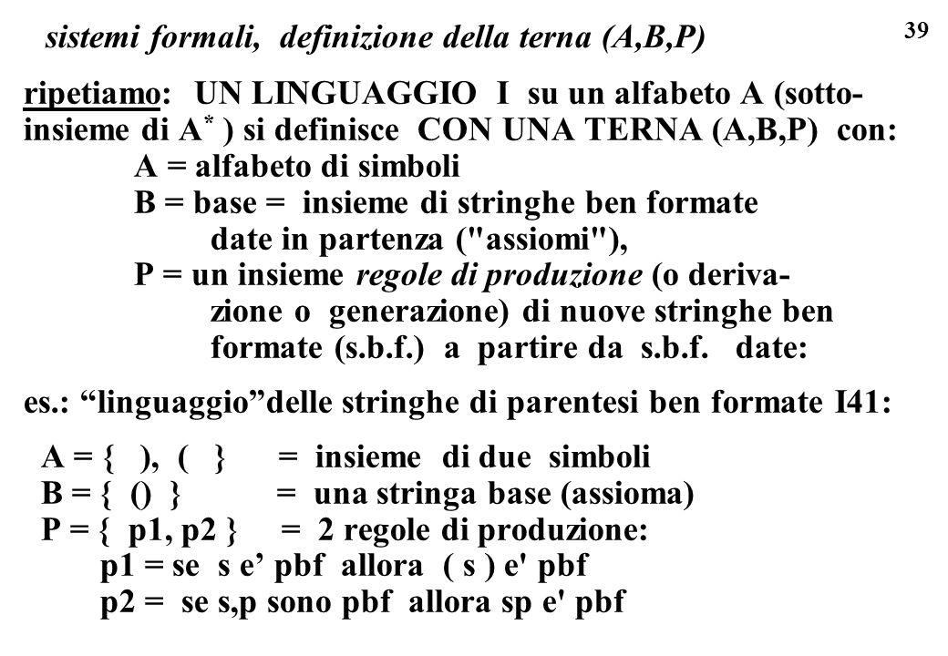 39 sistemi formali, definizione della terna (A,B,P) ripetiamo: UN LINGUAGGIO I su un alfabeto A (sotto- insieme di A * ) si definisce CON UNA TERNA (A