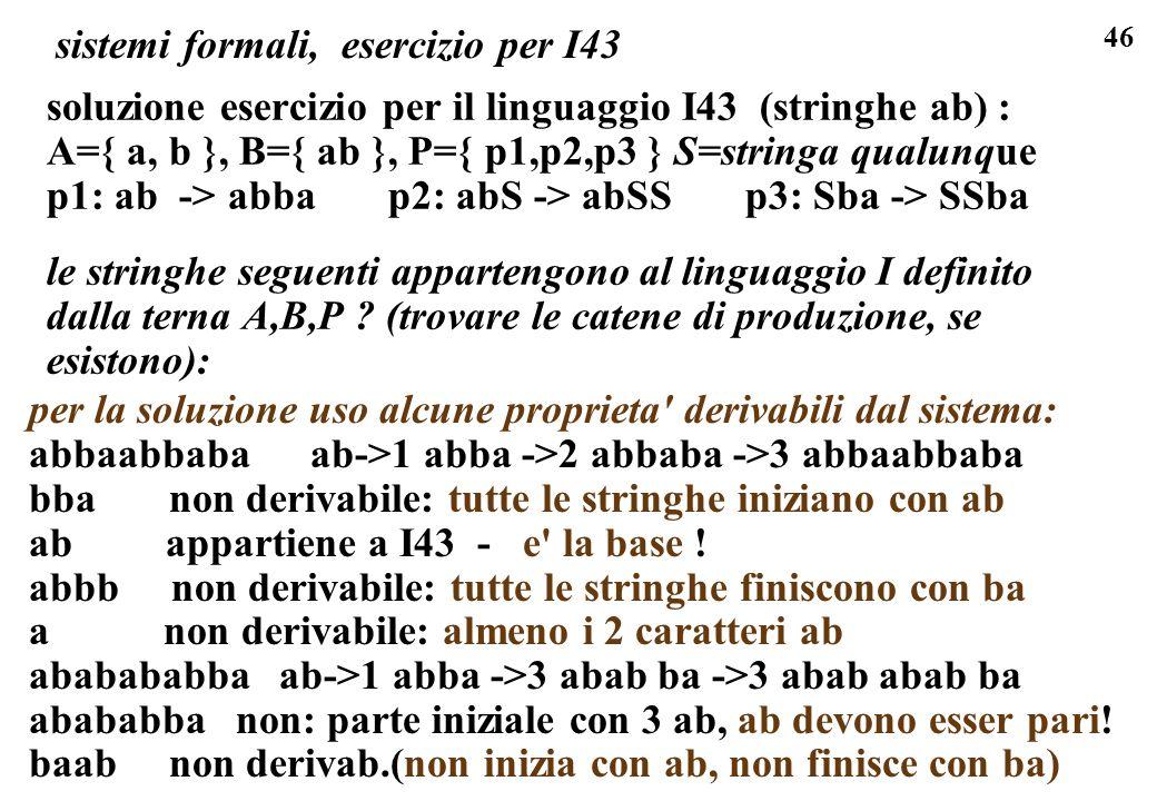 46 sistemi formali, esercizio per I43 soluzione esercizio per il linguaggio I43 (stringhe ab) : A={ a, b }, B={ ab }, P={ p1,p2,p3 } S=stringa qualunq