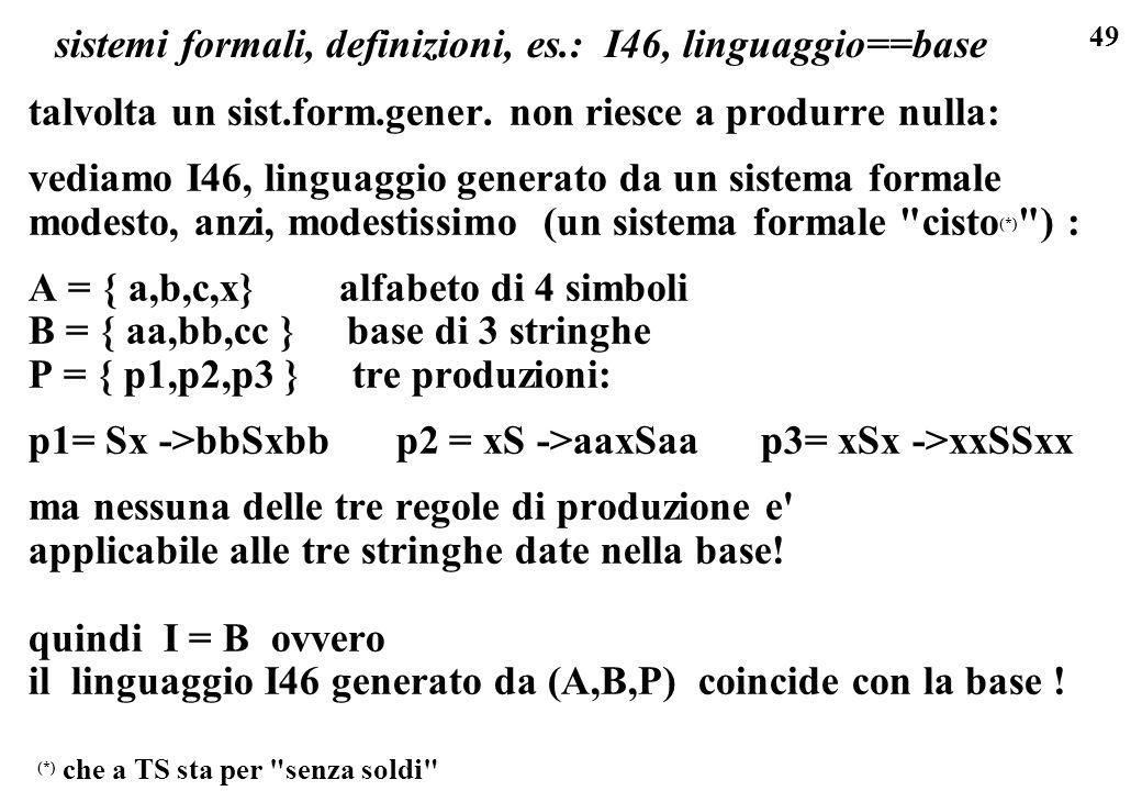 49 sistemi formali, definizioni, es.: I46, linguaggio==base talvolta un sist.form.gener. non riesce a produrre nulla: vediamo I46, linguaggio generato