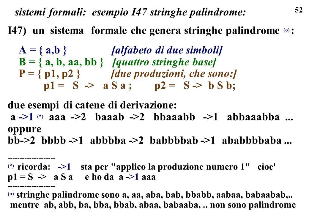 52 sistemi formali: esempio I47 stringhe palindrome: I47) un sistema formale che genera stringhe palindrome (o) : A = { a,b } [alfabeto di due simboli