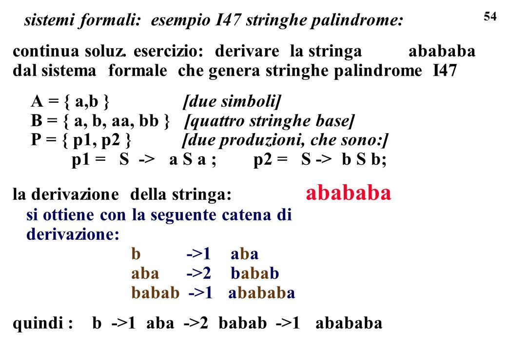 54 sistemi formali: esempio I47 stringhe palindrome: continua soluz. esercizio: derivare la stringa abababa dal sistema formale che genera stringhe pa