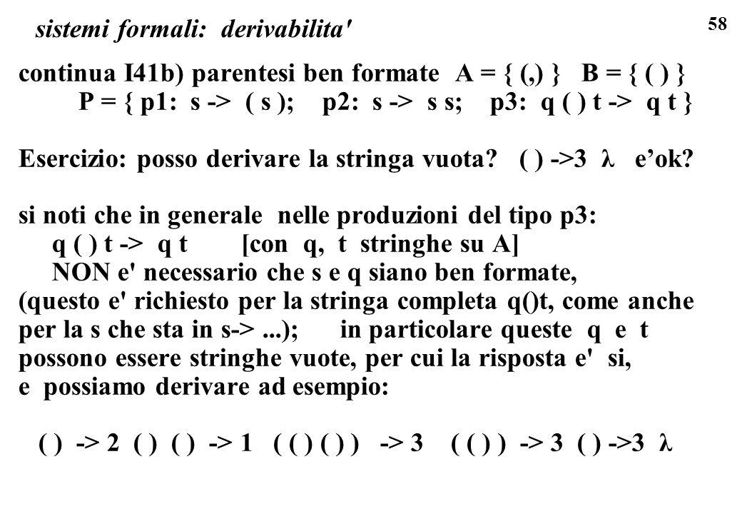 58 sistemi formali: derivabilita' continua I41b) parentesi ben formate A = { (,) } B = { ( ) } P = { p1: s -> ( s ); p2: s -> s s; p3: q ( ) t -> q t