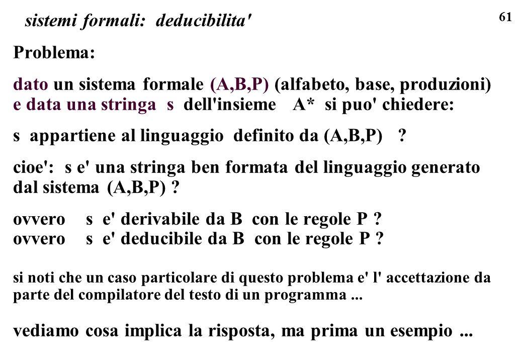 61 sistemi formali: deducibilita' Problema: dato un sistema formale (A,B,P) (alfabeto, base, produzioni) e data una stringa s dell'insieme A* si puo'