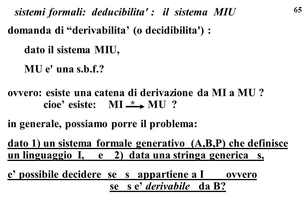 65 sistemi formali: deducibilita' : il sistema MIU domanda di derivabilita (o decidibilita') : dato il sistema MIU, MU e' una s.b.f.? ovvero: esiste u