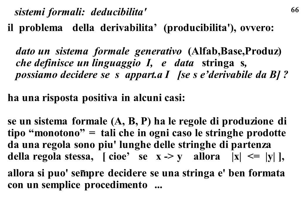 66 sistemi formali: deducibilita' il problema della derivabilita (producibilita'), ovvero: dato un sistema formale generativo (Alfab,Base,Produz) che