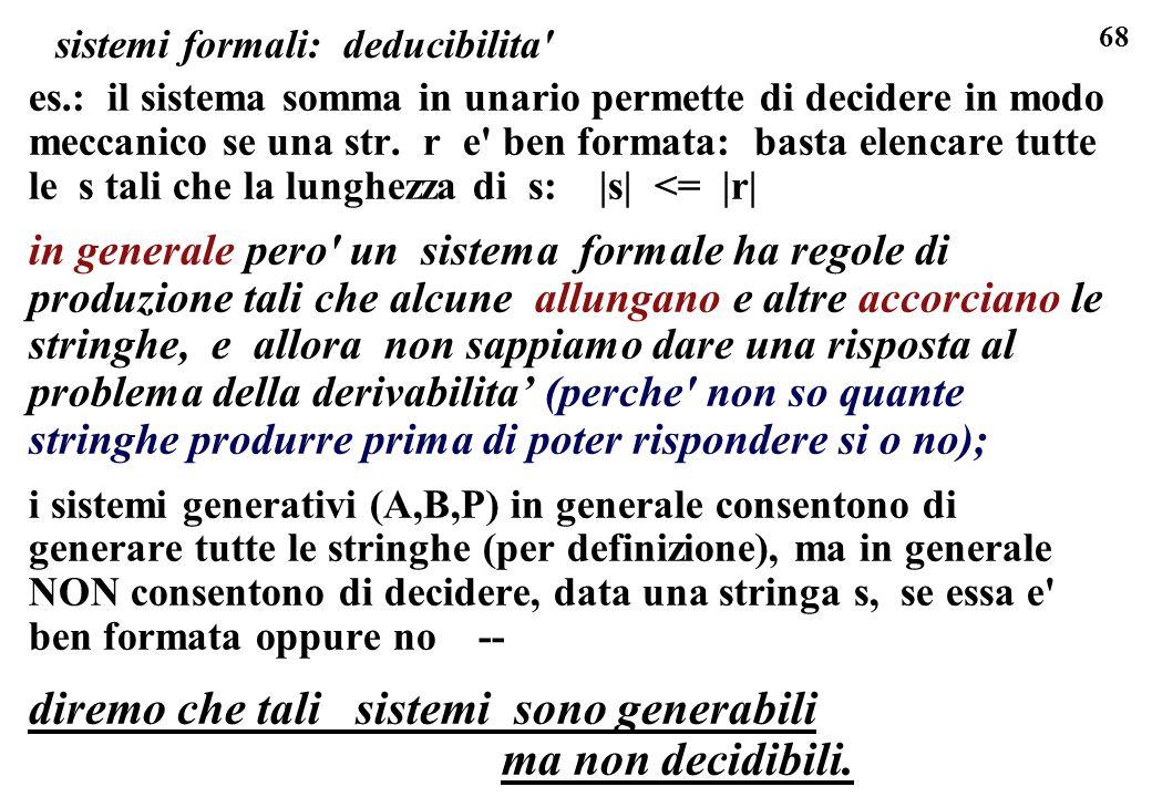 68 sistemi formali: deducibilita' es.: il sistema somma in unario permette di decidere in modo meccanico se una str. r e' ben formata: basta elencare