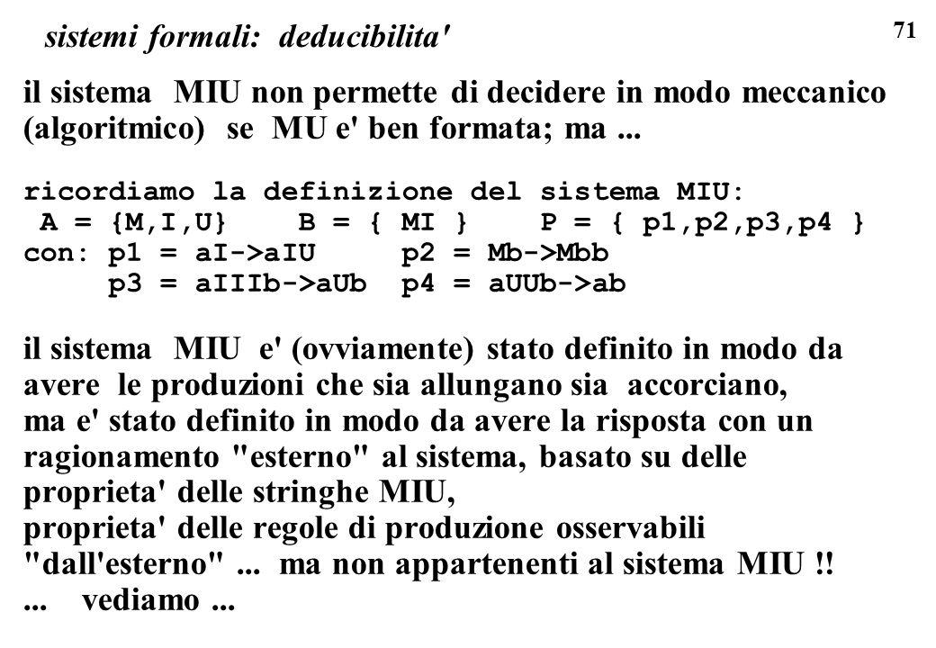71 sistemi formali: deducibilita' il sistema MIU non permette di decidere in modo meccanico (algoritmico) se MU e' ben formata; ma... ricordiamo la de