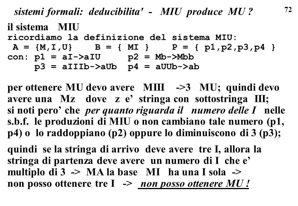 72 sistemi formali: deducibilita' - MIU produce MU ? il sistema MIU ricordiamo la definizione del sistema MIU: A = {M,I,U} B = { MI } P = { p1,p2,p3,p