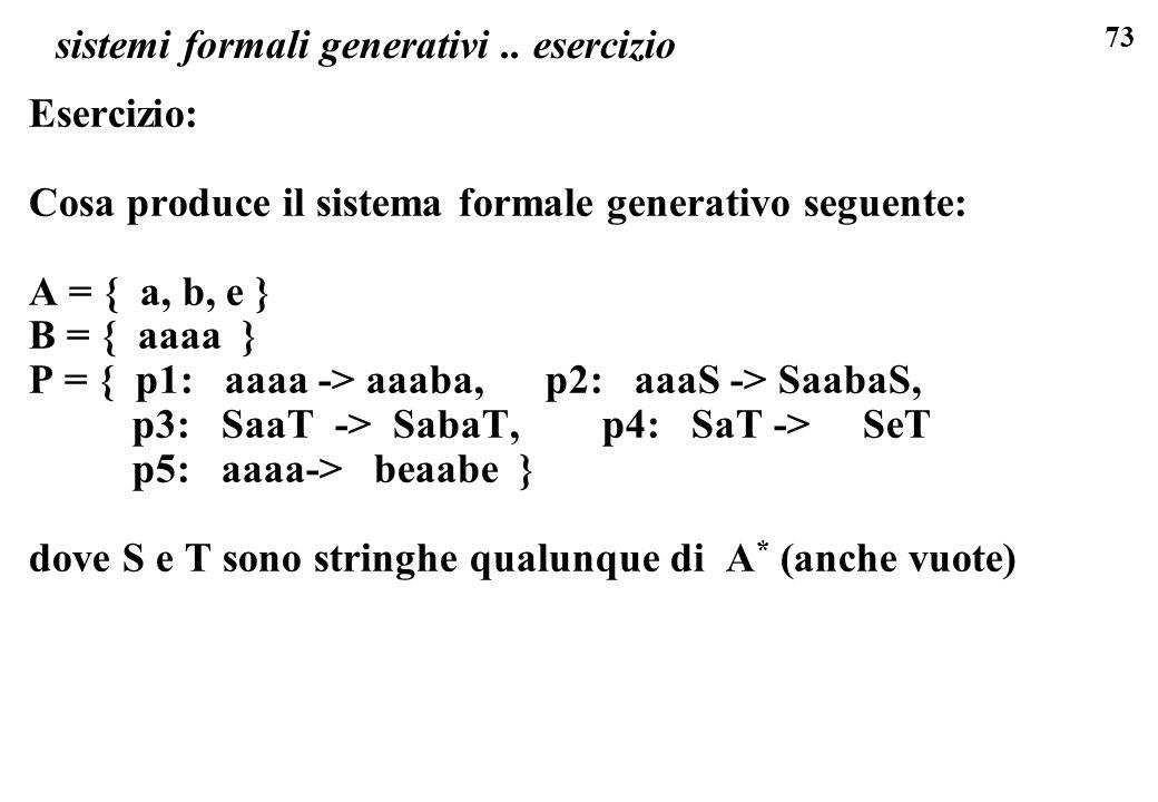 73 sistemi formali generativi.. esercizio Esercizio: Cosa produce il sistema formale generativo seguente: A = { a, b, e } B = { aaaa } P = { p1: aaaa