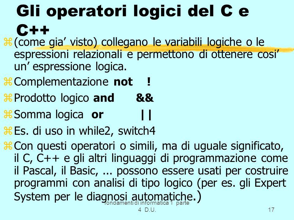 fondamenti di informatica 1 parte 4 D.U.17 Gli operatori logici del C e C++ z(come gia visto) collegano le variabili logiche o le espressioni relazion
