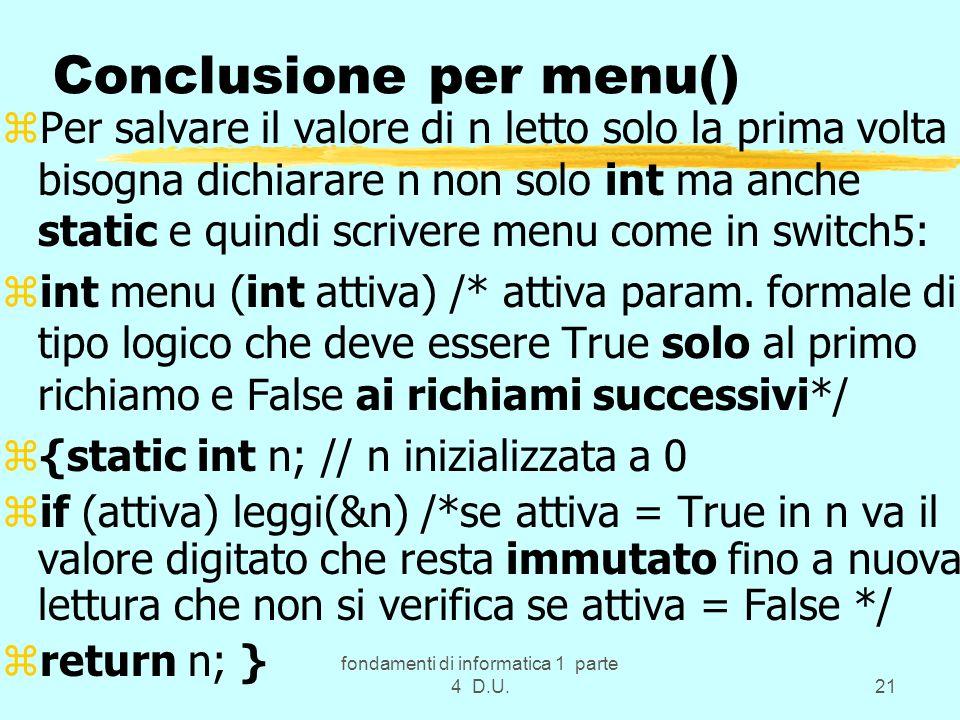 fondamenti di informatica 1 parte 4 D.U.21 Conclusione per menu() zPer salvare il valore di n letto solo la prima volta bisogna dichiarare n non solo