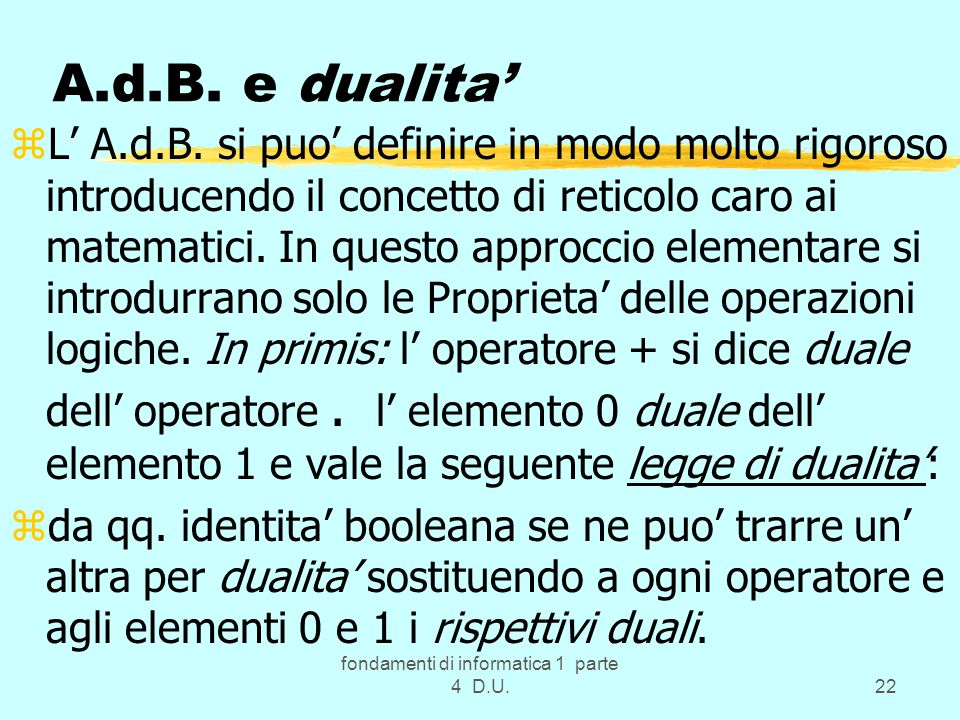 fondamenti di informatica 1 parte 4 D.U.22 A.d.B. e dualita zL A.d.B. si puo definire in modo molto rigoroso introducendo il concetto di reticolo caro
