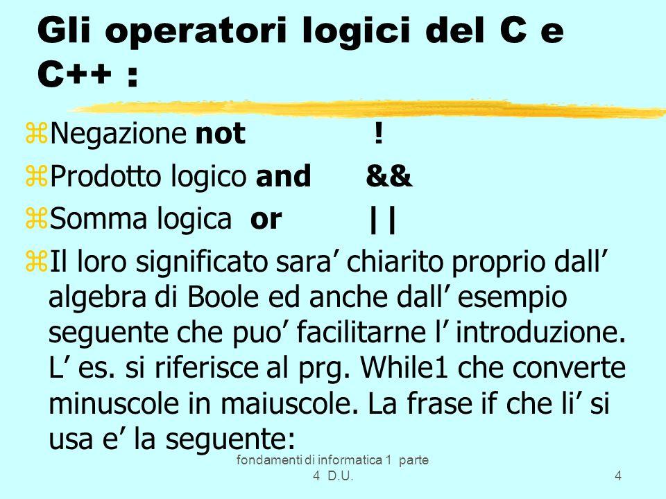 fondamenti di informatica 1 parte 4 D.U.4 Gli operatori logici del C e C++ : zNegazione not ! zProdotto logico and && zSomma logica or || zIl loro sig