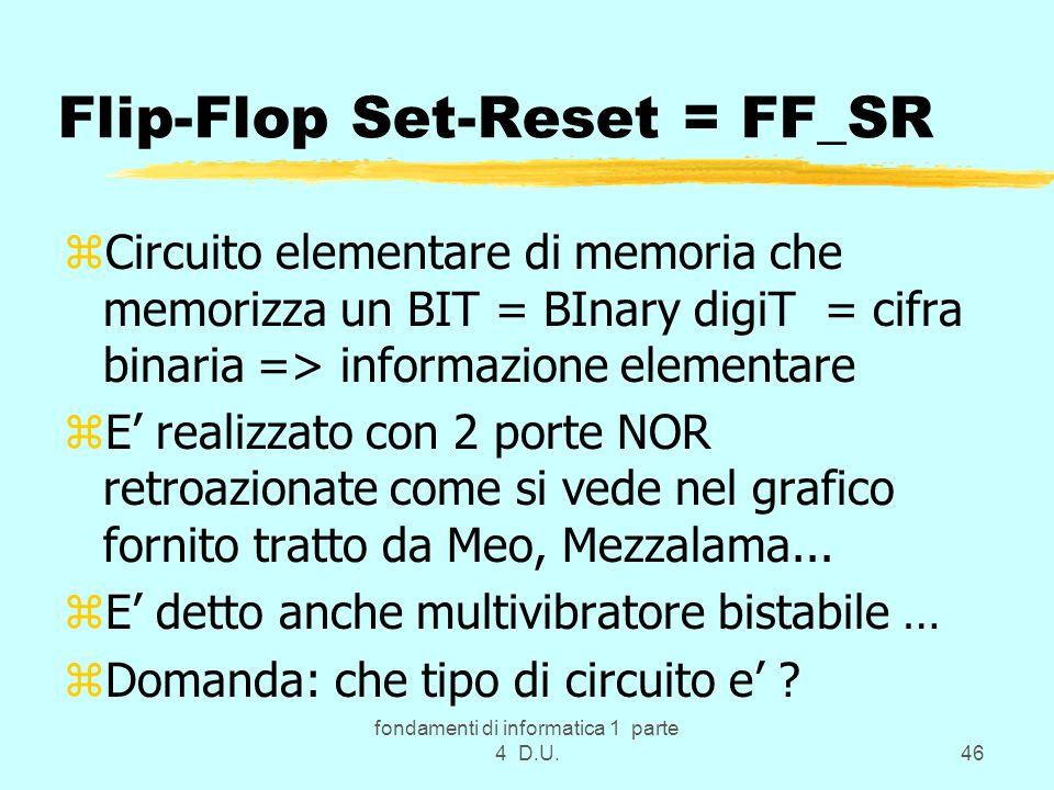 fondamenti di informatica 1 parte 4 D.U.46 Flip-Flop Set-Reset = FF_SR zCircuito elementare di memoria che memorizza un BIT = BInary digiT = cifra bin