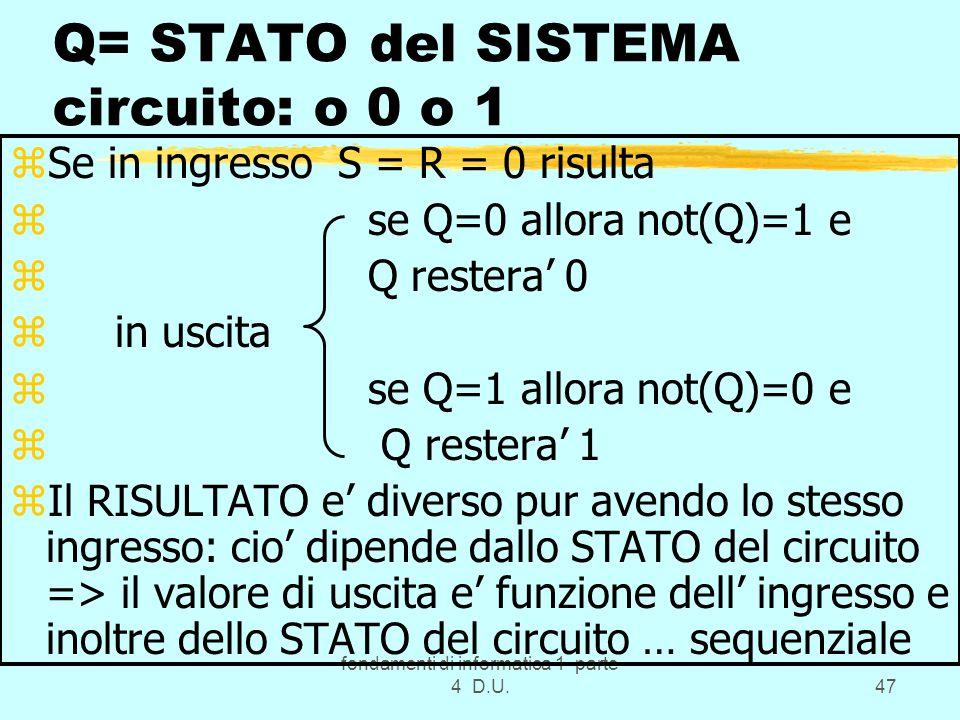 fondamenti di informatica 1 parte 4 D.U.47 Q= STATO del SISTEMA circuito: o 0 o 1 zSe in ingresso S = R = 0 risulta z se Q=0 allora not(Q)=1 e z Q res