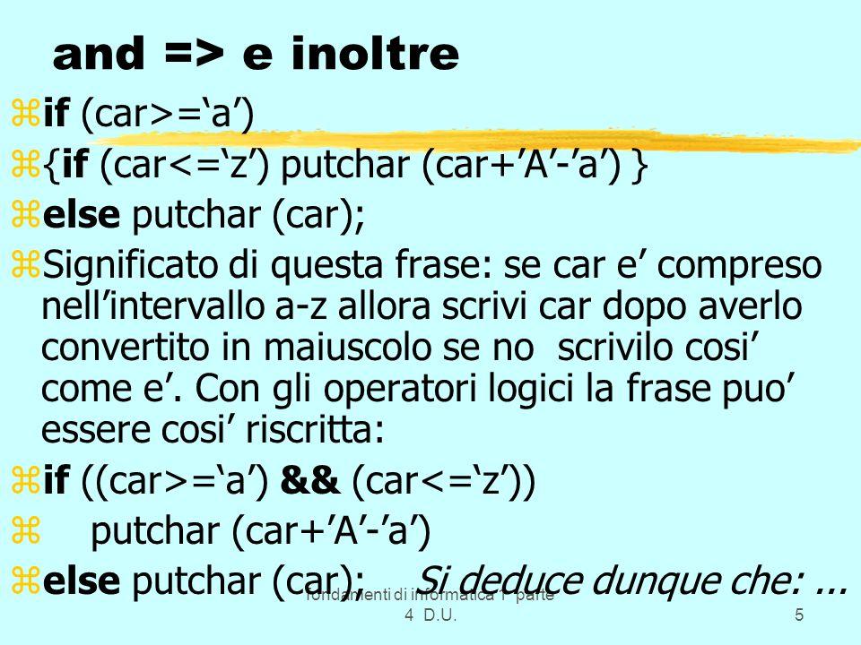 fondamenti di informatica 1 parte 4 D.U.66 Esempi zchar *ps2,*ps1 = stringa12; zchar s1[10], str[10]=abcdefghi; zstrcp(ps2,ps1); // oppure strcp(ps2, str); zstrcp(s1,str); // oppure strcp(s1,ps1); zRicordare il significato del nome di un vettore(!) (sinonimo dell indirizzo) e che le array sono sempre trasmesse tra moduli per indirizzo come indicato nel programma tabel.