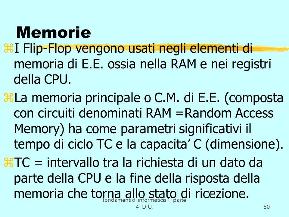 fondamenti di informatica 1 parte 4 D.U.50 Memorie zI Flip-Flop vengono usati negli elementi di memoria di E.E. ossia nella RAM e nei registri della C