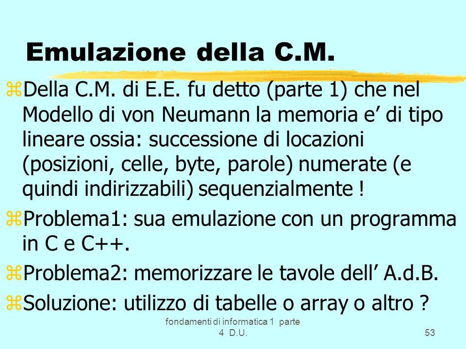 fondamenti di informatica 1 parte 4 D.U.53 Emulazione della C.M. zDella C.M. di E.E. fu detto (parte 1) che nel Modello di von Neumann la memoria e di