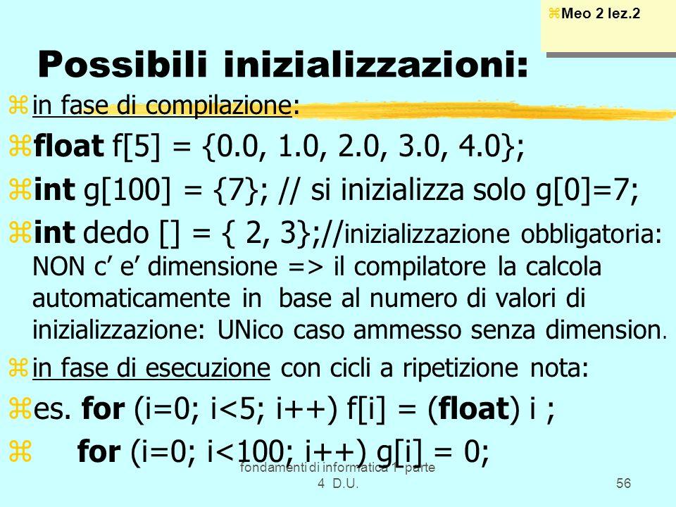 fondamenti di informatica 1 parte 4 D.U.56 Possibili inizializzazioni: zin fase di compilazione: zfloat f[5] = {0.0, 1.0, 2.0, 3.0, 4.0}; zint g[100]