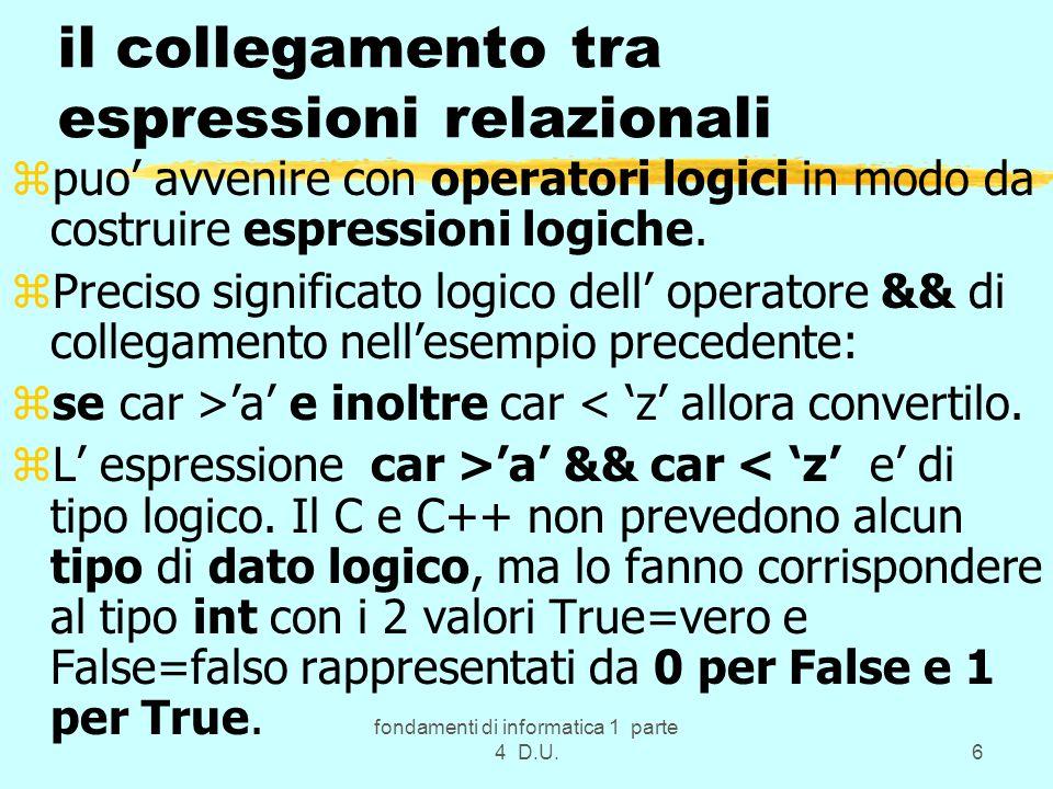 fondamenti di informatica 1 parte 4 D.U.17 Gli operatori logici del C e C++ z(come gia visto) collegano le variabili logiche o le espressioni relazionali e permettono di ottenere cosi un espressione logica.