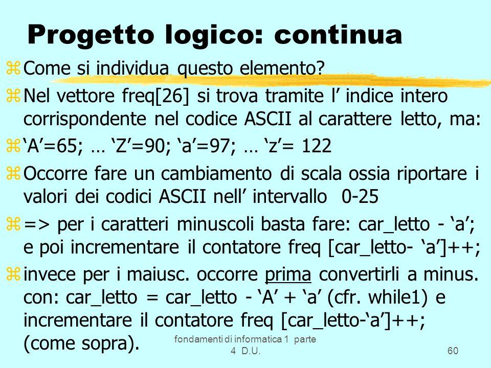 fondamenti di informatica 1 parte 4 D.U.60 Progetto logico: continua zCome si individua questo elemento? zNel vettore freq[26] si trova tramite l indi