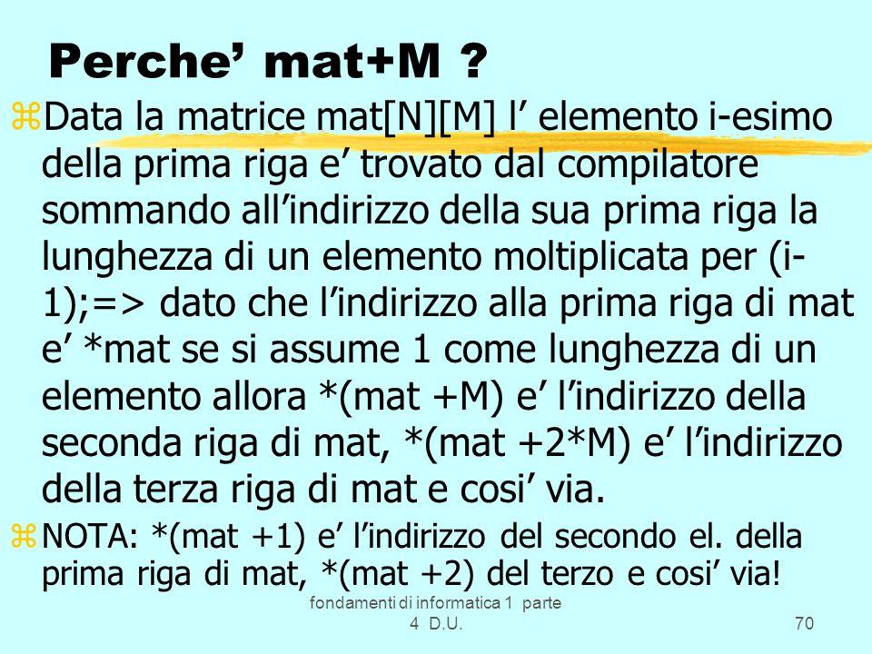 fondamenti di informatica 1 parte 4 D.U.70 Perche mat+M ? zData la matrice mat[N][M] l elemento i-esimo della prima riga e trovato dal compilatore som