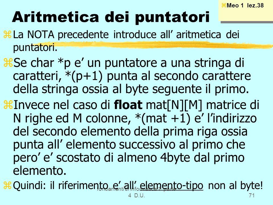 fondamenti di informatica 1 parte 4 D.U.71 Aritmetica dei puntatori zLa NOTA precedente introduce all aritmetica dei puntatori. zSe char *p e un punta