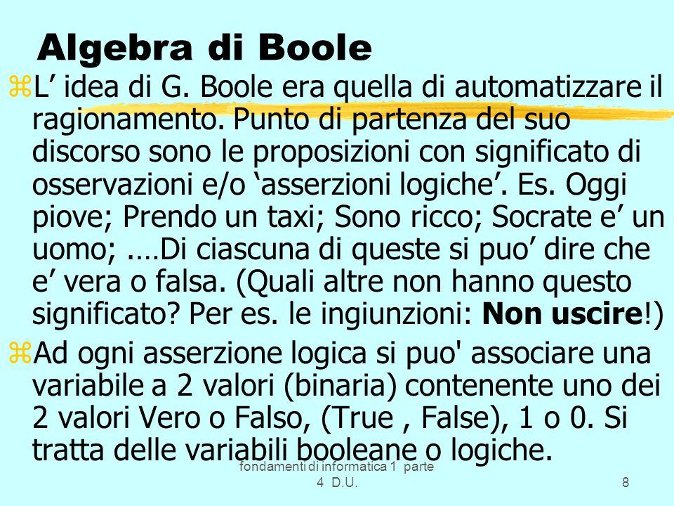fondamenti di informatica 1 parte 4 D.U.9 True e False zsono le 2 uniche costanti logiche dell algebra di Boole con valori: False = 0 True =1 zLe variabili booleane o logiche sono simili alle variabili numeriche usate nell algebra classica, ma possono assumere solo questi 2 valori ossia sono binarie.