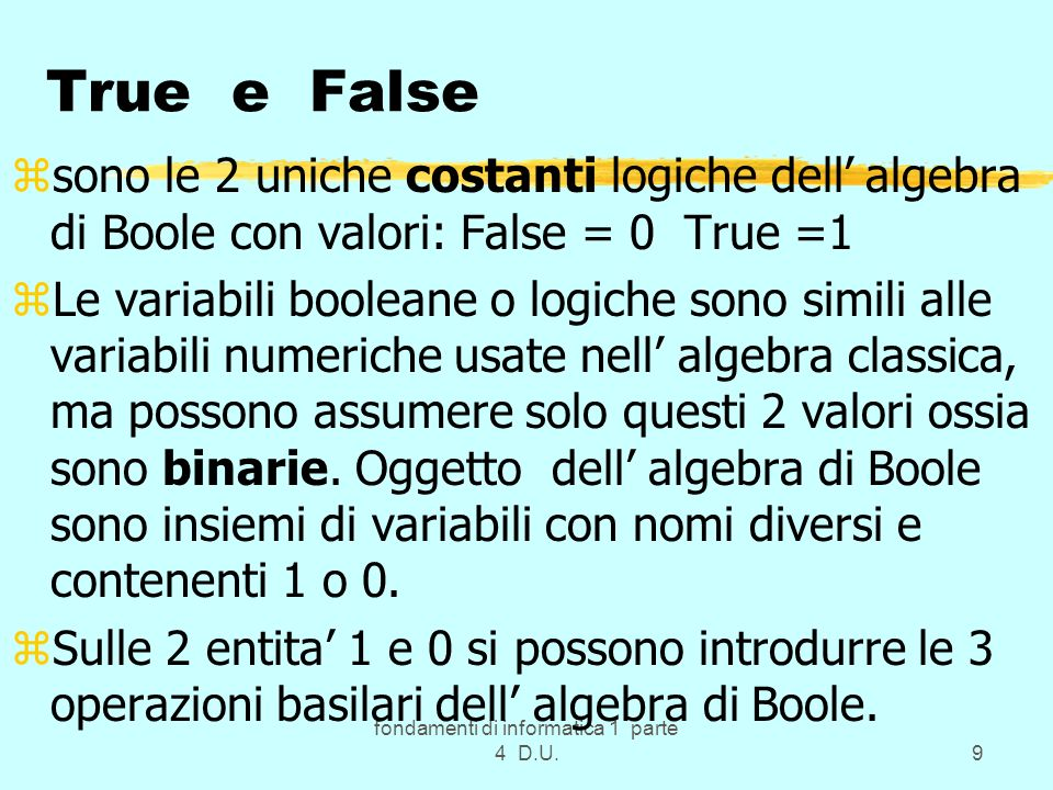 fondamenti di informatica 1 parte 4 D.U.9 True e False zsono le 2 uniche costanti logiche dell algebra di Boole con valori: False = 0 True =1 zLe vari