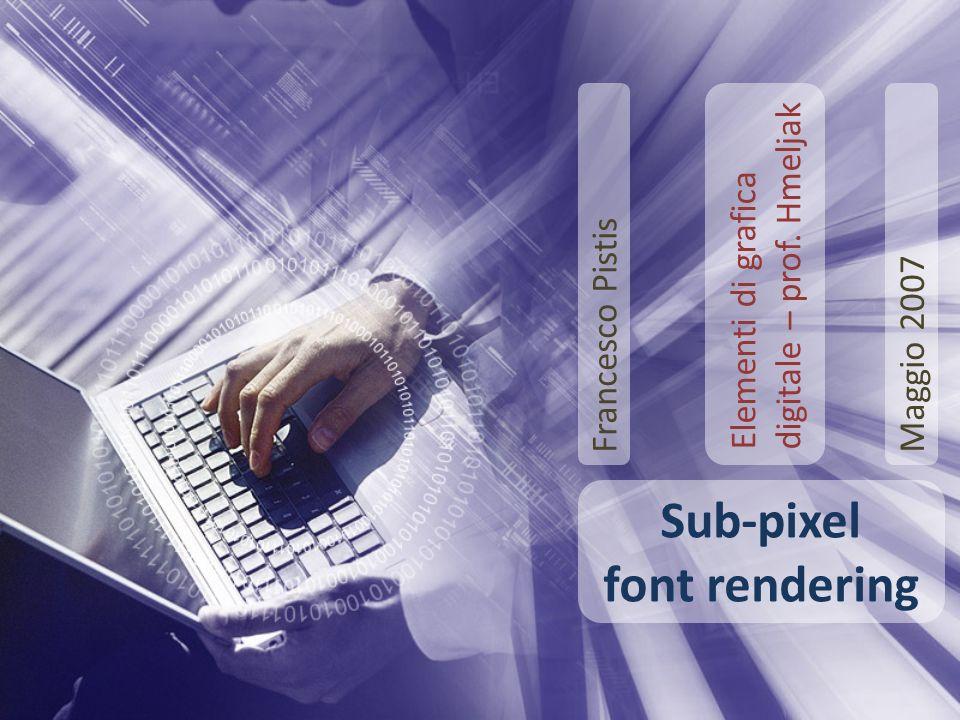 Sub-pixel font rendering Francesco Pistis Elementi di grafica digitale – prof. Hmeljak Maggio 2007