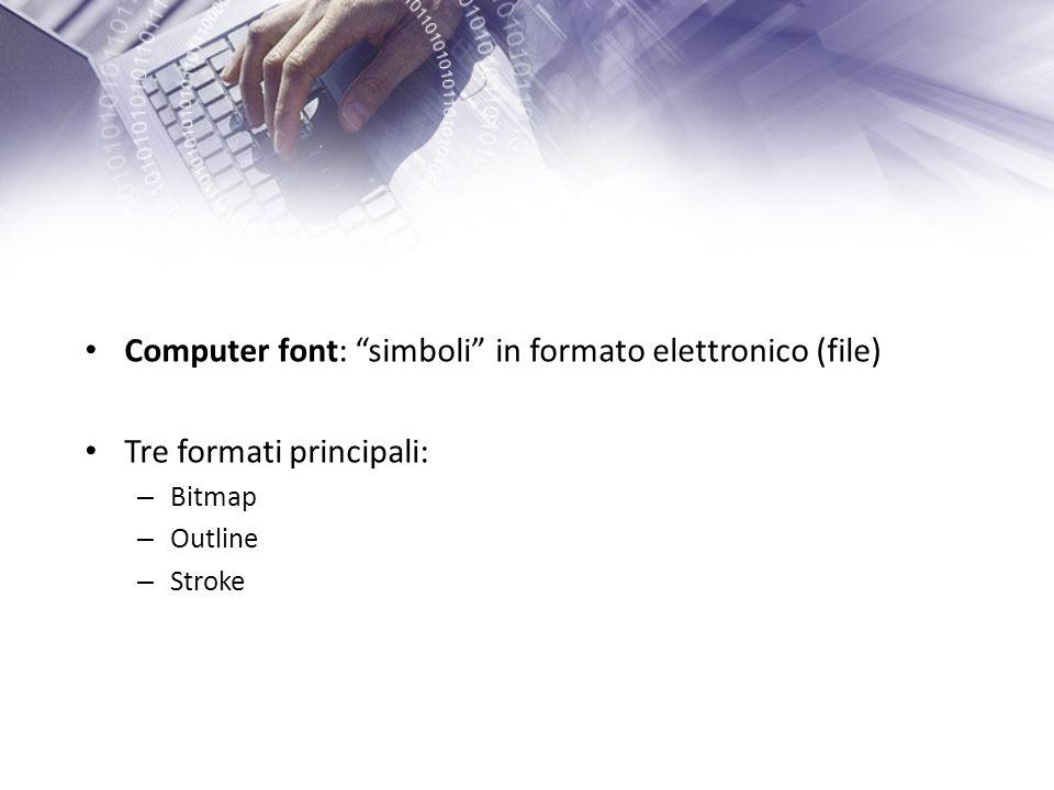 Computer font: simboli in formato elettronico (file) Tre formati principali: – Bitmap – Outline – Stroke