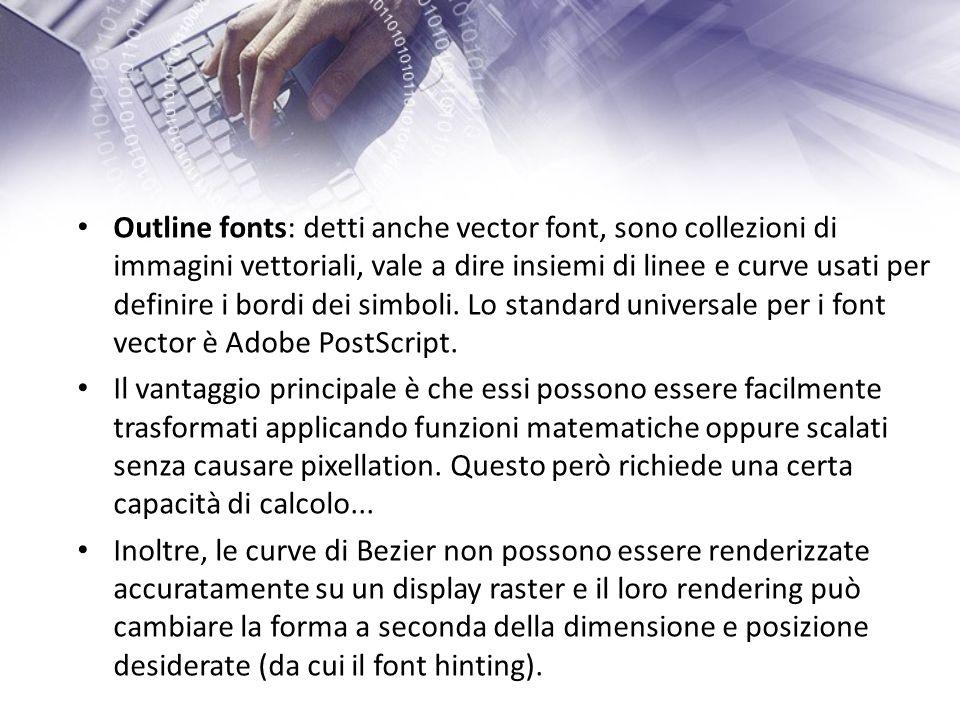 Outline fonts: detti anche vector font, sono collezioni di immagini vettoriali, vale a dire insiemi di linee e curve usati per definire i bordi dei simboli.
