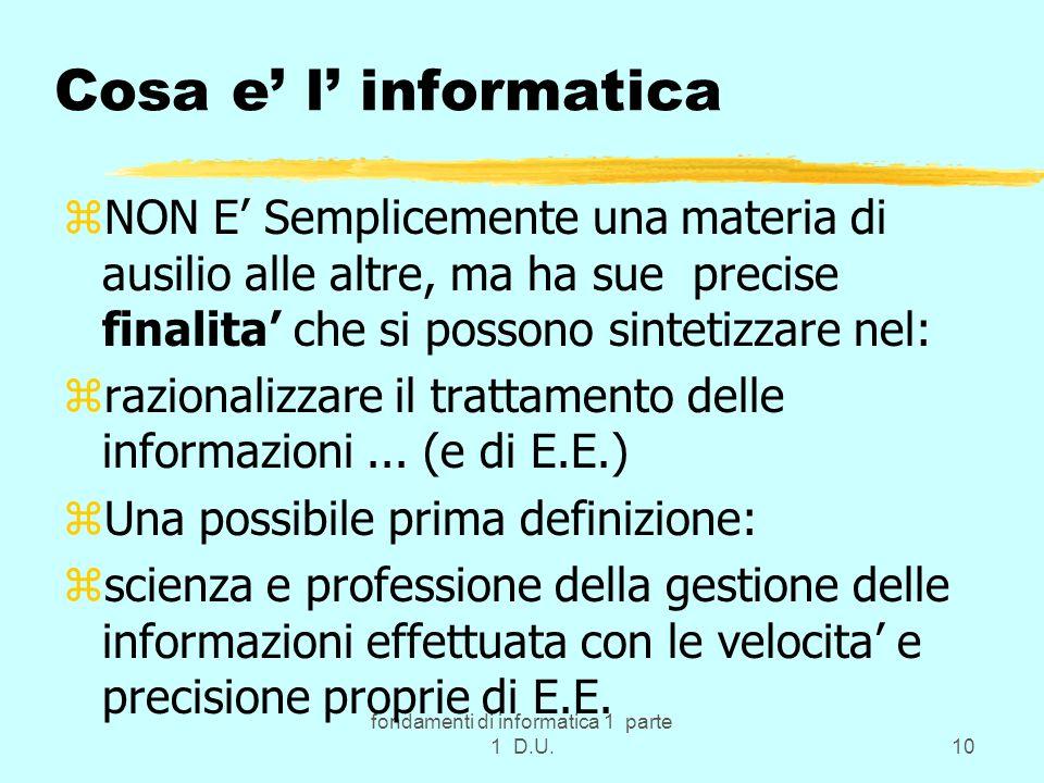 fondamenti di informatica 1 parte 1 D.U.10 Cosa e l informatica zNON E Semplicemente una materia di ausilio alle altre, ma ha sue precise finalita che