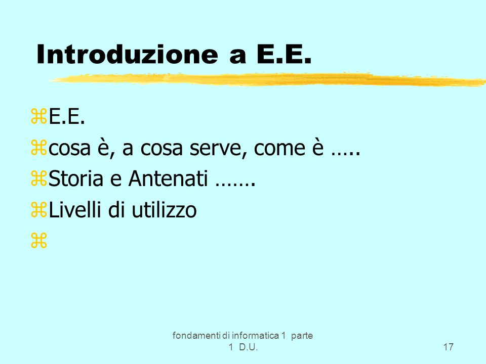 fondamenti di informatica 1 parte 1 D.U.17 zE.E. zcosa è, a cosa serve, come è ….. zStoria e Antenati ……. zLivelli di utilizzo z Introduzione a E.E.