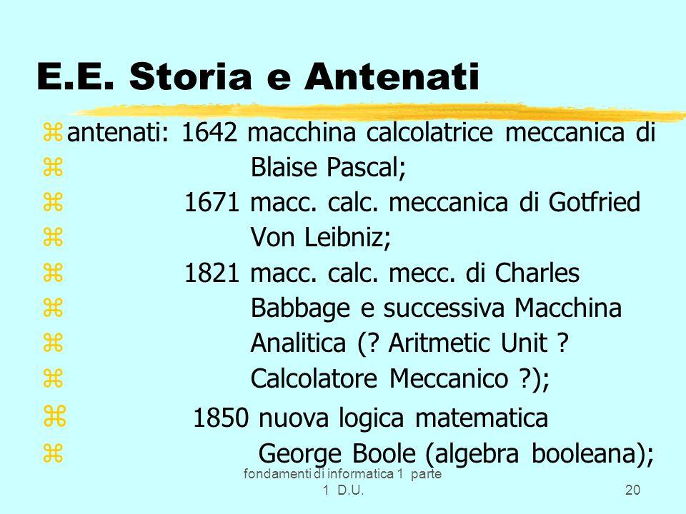 fondamenti di informatica 1 parte 1 D.U.20 E.E. Storia e Antenati zantenati: 1642 macchina calcolatrice meccanica di z Blaise Pascal; z 1671 macc. cal