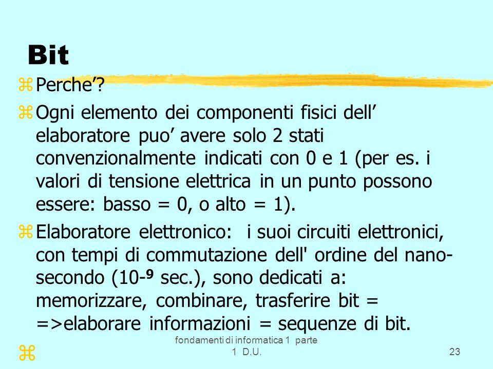 fondamenti di informatica 1 parte 1 D.U.23 Bit zPerche? zOgni elemento dei componenti fisici dell elaboratore puo avere solo 2 stati convenzionalmente
