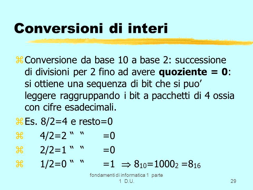 fondamenti di informatica 1 parte 1 D.U.29 Conversioni di interi zConversione da base 10 a base 2: successione di divisioni per 2 fino ad avere quozie