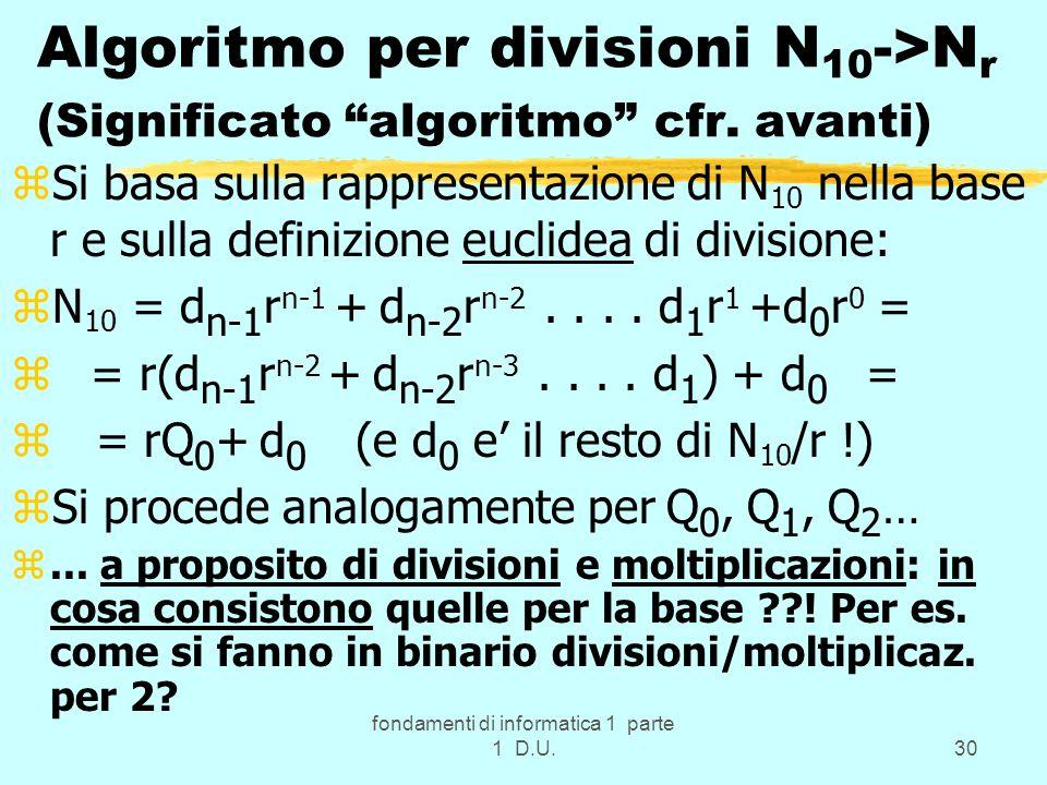 fondamenti di informatica 1 parte 1 D.U.30 Algoritmo per divisioni N 10 ->N r (Significato algoritmo cfr. avanti) zSi basa sulla rappresentazione di N