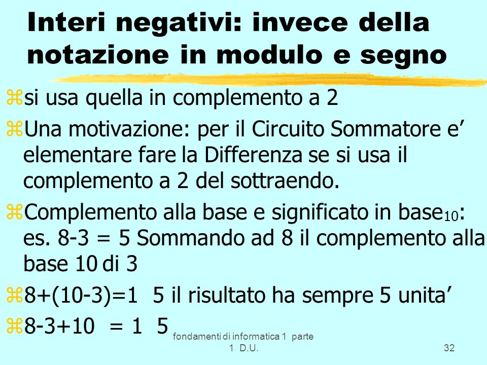 fondamenti di informatica 1 parte 1 D.U.32 Interi negativi: invece della notazione in modulo e segno zsi usa quella in complemento a 2 zUna motivazion