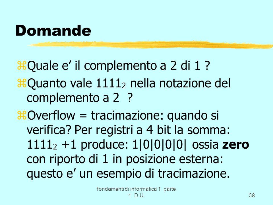 fondamenti di informatica 1 parte 1 D.U.38 Domande zQuale e il complemento a 2 di 1 ? zQuanto vale 1111 2 nella notazione del complemento a 2 ? zOverf