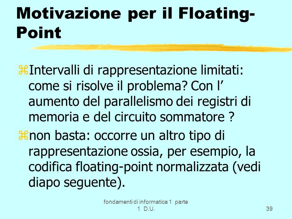 fondamenti di informatica 1 parte 1 D.U.39 Motivazione per il Floating- Point zIntervalli di rappresentazione limitati: come si risolve il problema? C